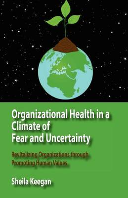 Organizational Health in a Climate of Fear and Uncertainty: Revitalizing Organizations Through Promoting Human Values