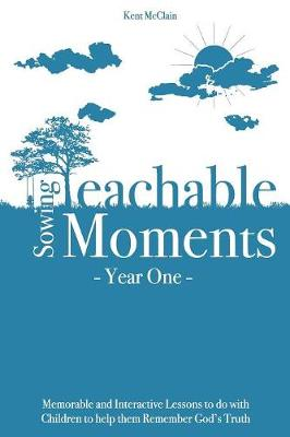 Sowing Teachable Moments Year One: Memorable and Interactive Lessons to Do with Children to Help Them Remember God's Truth