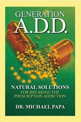 Generation A.D.D.: Natural Solutions for Breaking the Prescription Addictions
