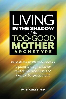 Living in the Shadow of the Too-Good Mother Archetype