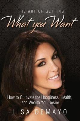 The Art of Getting What You Want: How to Cultivate the Happiness, Health & Wealth You Desire
