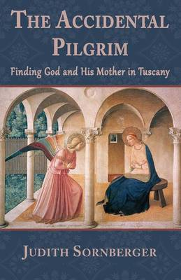 The Accidental Pilgrim: Finding God and His Mother in Tuscany