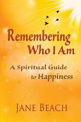Remembering Who I Am: A Spiritual Guide to Happiness
