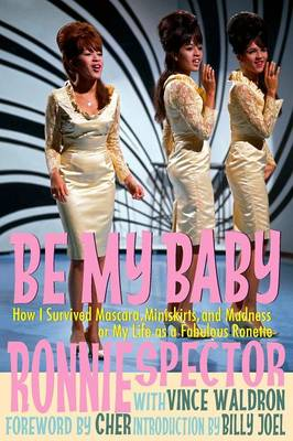 Be My Baby: How I Survived Mascara, Miniskirts, and Madness, or My Life as a Fabulous Ronette [Deluxe Paperback with Color Photos]