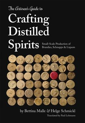 The Artisan's Guide to Crafting Distilled Spirits: Small-Scale Production of Brandies, Schnapps and Liquors