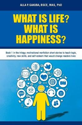 What Is Life? What Is Happiness?: Book 1 in the Trilogy: Motivational Nonfiction Short Stories to Teach Logic, Creativity, New Skills, and Self-Esteem That Would Change Readers Lives