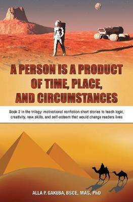 A Person Is a Product of Time, Place, and Circumstances: Book 2 in the Trilogy: Motivational Nonfiction Short Stories to Teach Logic, Creativity, New Skills, and Self-Esteem That Would Change Readers Lives