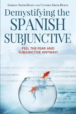 Demystifying the Spanish Subjunctive: Feel the Fear and 'Subjunctive' Anyway!