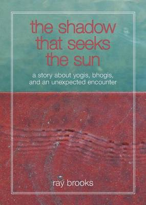 The Shadow That Seeks the Sun: A Story about Yogis, Bhogis, and an Unexpected Encounter