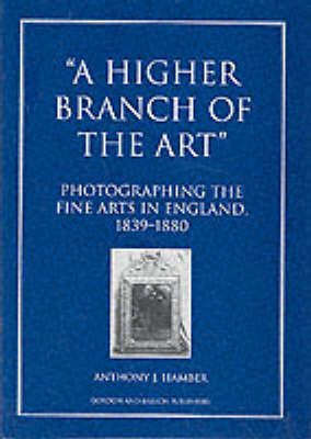 A Higher Branch of the Art: Photographing the Fine Arts in England, 1839-80