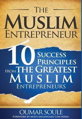 The Muslim Entrepreneur: 10 Success Principles from the Greatest Muslim Entrepreneurs