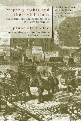 Property rights and their violations - La propriete violee: Expropriations and confiscations, 16 th -20 th  Centuries- Expropriations et confiscations, XVI e -XX e  siecles