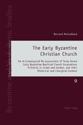 The Early Byzantine Christian Church: An Archaeological Re-assessment of Forty-Seven Early Byzantine Basilical Church Excavations Primarily in Israel and Jordan, and their Historical and Liturgical Context