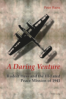 A Daring Venture: Rudolf Hess and the Ill-Fated Peace Mission of 1941