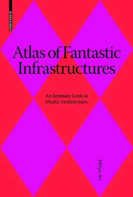 Atlas of Fantastic Infrastructures: An Intimate Look at Media Architecture