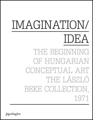 Imagination / Idea 1971: The Beginning of Hungarian Conceptual Art: The Laszlo Beke Collection