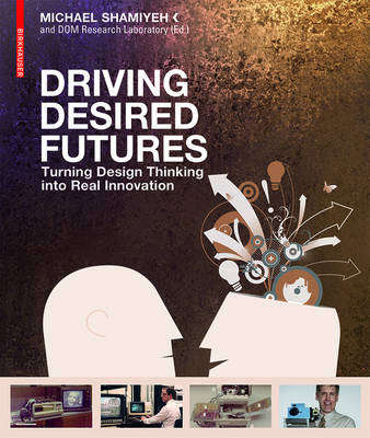Driving Desired Futures: Turning Design Thinking into Real Innovation