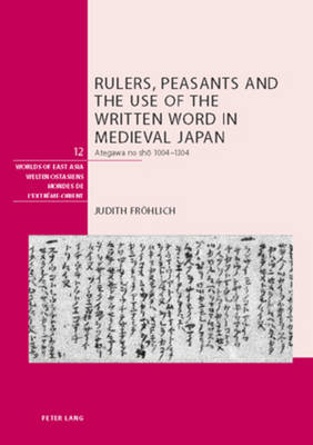 Rulers, Peasants and the Use of the Written Word in Medieval Japan: Ategawa No Sho 1004-1304
