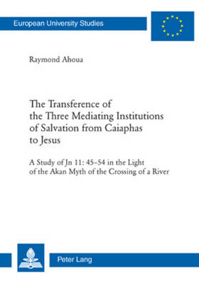 The Transference of the Three Mediating Institutions of Salvation from Caiaphas to Jesus: A Study of Jn 11: 45-54 in the light of the Akan Myth of the Crossing of a River