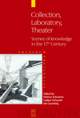 Collection - Laboratory - Theater: Scenes of Knowledge in the 17th Century