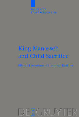 King Manasseh and Child Sacrifice: Biblical Distortions of Historical Realities
