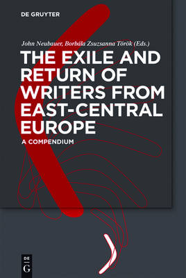 The Exile and Return of Writers from East-Central Europe: A Compendium