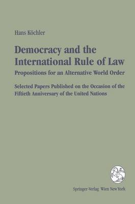 Democracy and the International Rule of Law: Propositions for an Alternative World Order - Selected Papers Published on the Occasion of the Fiftieth Anniversary of the United Nations