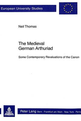 Medieval German Arthuriad: Some Contemporary Revaluations of the Canon