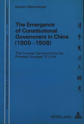 Emergence of Constitutional Government in China (1905-1908): The Concept Sanctioned by the Empress Dowager Tz'u-Hsi