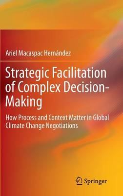 Strategic Facilitation of Complex Decision-Making: How Process and Context Matter in Global Climate Change Negotiations
