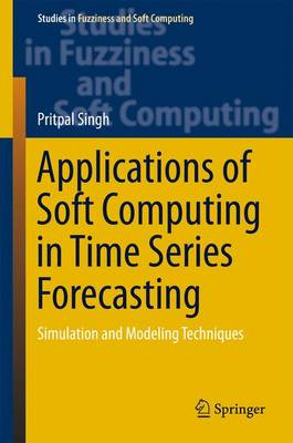 Applications of Soft Computing in Time Series Forecasting: Simulation and Modeling Techniques: 2016
