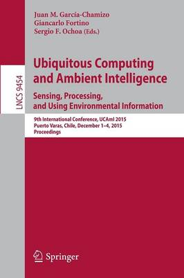 Ubiquitous Computing and Ambient Intelligence. Sensing, Processing, and Using Environmental Information: 9th International Conference, UCAmI 2015, Puerto Varas, Chile, December 1-4, 2015, Proceedings