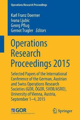 Operations Research Proceedings 2015: Selected Papers of the International Conference of the German, Austrian and Swiss Operations Research Societies (GOR, OEGOR, SVOR/ASRO), University of Vienna, Austria, September 1-4, 2015