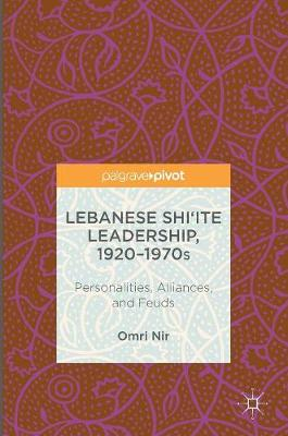 Lebanese Shi`ite Leadership, 1920-1970s: Personalities, Alliances, and Feuds