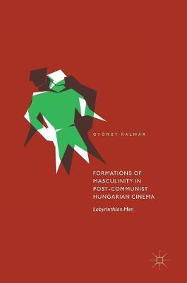 Formations of Masculinity in Post-Communist Hungarian Cinema: Labyrinthian Men