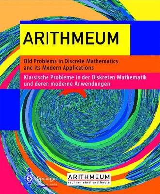 Arithmeum: Old Problems in Discrete Mathematics and Its Modern Applications - Klassische Probleme in Der Diskreten Mathematik Und Deren Modernen Anwendungen
