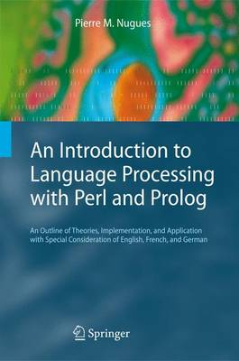 An Introduction to Language Processing with Perl and Prolog: An Outline of Theories, Implementation, and Application with Special Consideration of English, French, and German