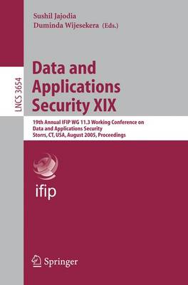 Data and Applications Security XIX: 19th Annual IFIP WG 11.3 Working Conference on Data and Applications Security, Storrs, CT, USA, August 7-10, 2005, Proceedings