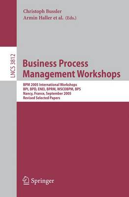 Business Process Management Workshops: BPM 2005 International Workshops, BPI, BPD, ENEI, BPRM, WSCOBPM, BPS, Nancy, France, September 5, 2005. Revised Selected Papers
