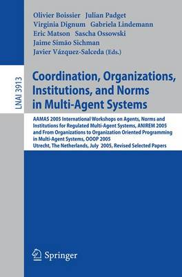 Coordination, Organizations, Institutions, and Norms in Multi-Agent Systems: AAMAS 2005 International Workshops on Agents, Norms, and Institutions for Regulated Multiagent Systems, ANIREM 2005 and on Organizations in Multi-Agent Systems, OOOP 2005, Utrech