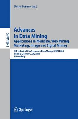 Advances in Data Mining: Applications in Medicine, Web Mining, Marketing, Image and Signal Mining6th Industrial Conference on Data Mining, Icdm 2006, Leipzig, Germany, July 14-15, 2006, Proceedings