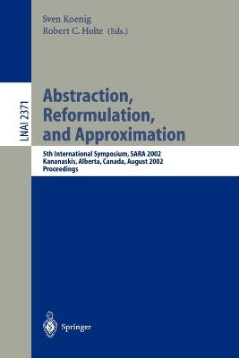 Abstraction, Reformulation, and Approximation: 5th International Symposium, SARA 2002, Kananaskis, Alberta, Canada, August 2-4, 2002, Proceedings