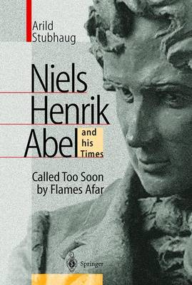 NIELS HENRIK ABEL and his Times: Called Too Soon by Flames Afar