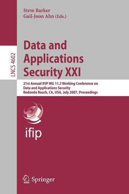 Data and Applications Security XXI: 21st Annual IFIP WG 11.3 Working Conference on Data and Applications Security, Redondo Beach, CA, USA, July 8-11, 2007, Proceedings