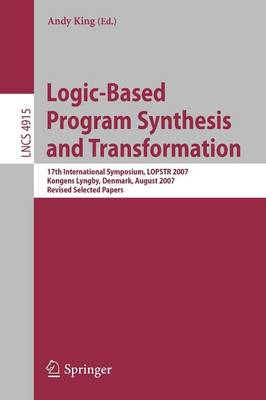 Logic-Based Program Synthesis and Transformation: 17th International Symposium, LOPSTR 2007, Kongens Lyngby, Denmark, August 23-24, 2007, Revised Selected Papers