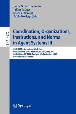 Coordination, Organizations, Institutions, and Norms in Agent Systems III: COIN 2007 International Workshops COIN@AAMAS 2007, Honolulu, HI, USA, May 2007 COIN@MALLOW 2007, Durham, UK, September 2007 Revised Selected Papers