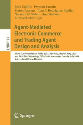 Agent-Mediated Electronic Commerce and Trading Agent Design and Analysis: AAMAS 2007 Workshop, AMEC 2007, Honolulu, Hawaii, May 14, 2007, and AAAI 2007 Workshop, TADA 2007, Vancouver, Canada, July 23, 2007, Selected and Revised Papers