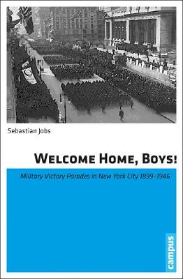 Welcome Home, Boys!: Military Victory Parades in New York City 1899-1946