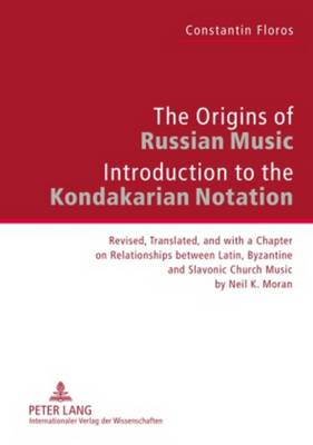 The Origins of Russian Music: Introduction to the Kondakarian Notation- Revised, Translated and with a Chapter on Relationships between Latin, Byzantine and Slavonic Church Music by Neil K. Moran