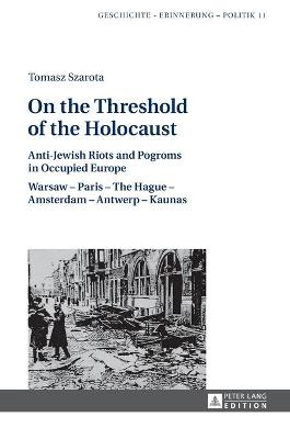 On the Threshold of the Holocaust: Anti-Jewish Riots and Pogroms in Occupied Europe: Warsaw - Paris - The Hague - Amsterdam - Antwerp - Kaunas